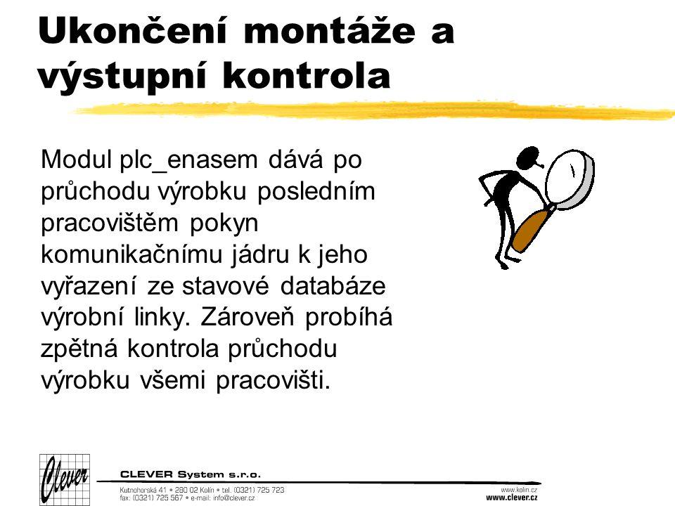 Ukončení montáže a výstupní kontrola Modul plc_enasem dává po průchodu výrobku posledním pracovištěm pokyn komunikačnímu jádru k jeho vyřazení ze stavové databáze výrobní linky.