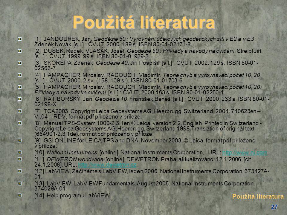 27 Použitá literatura [1] JANDOUREK, Jan. Geodézie 50 : Vyrovnání účelových geodetických sítí v E2 a v E3. Zdeněk Novák. [s.l.] : ČVUT, 2000. 189 s. I
