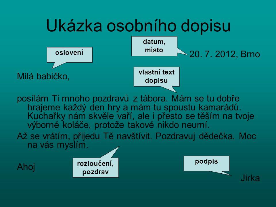 Ukázka osobního dopisu 20. 7. 2012, Brno Milá babičko, posílám Ti mnoho pozdravů z tábora. Mám se tu dobře hrajeme každý den hry a mám tu spoustu kama