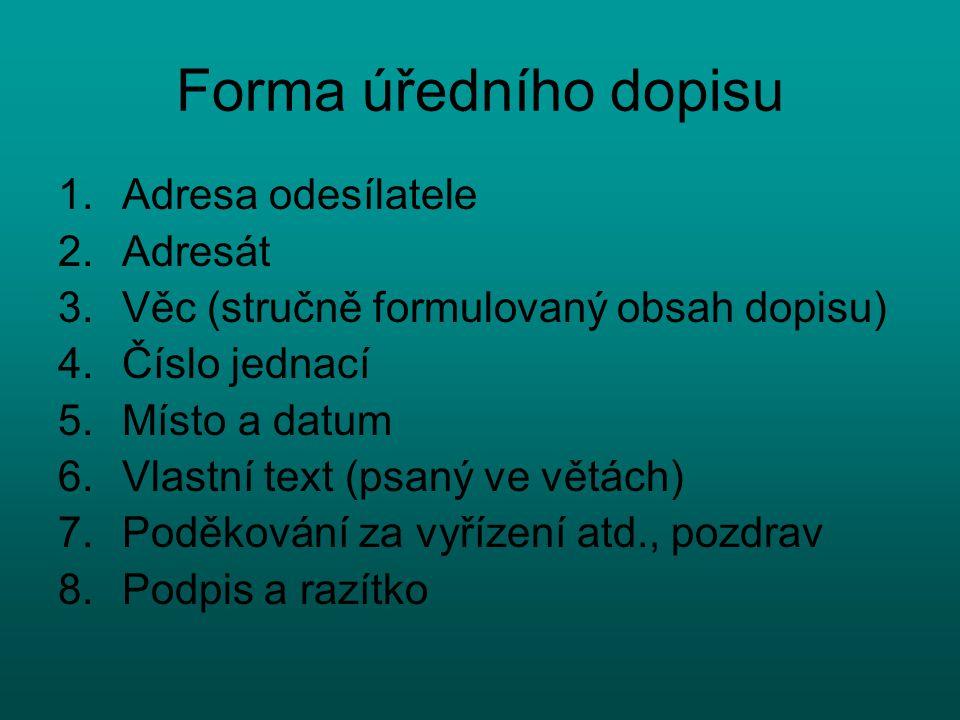 Forma úředního dopisu 1.Adresa odesílatele 2.Adresát 3.Věc (stručně formulovaný obsah dopisu) 4.Číslo jednací 5.Místo a datum 6.Vlastní text (psaný ve