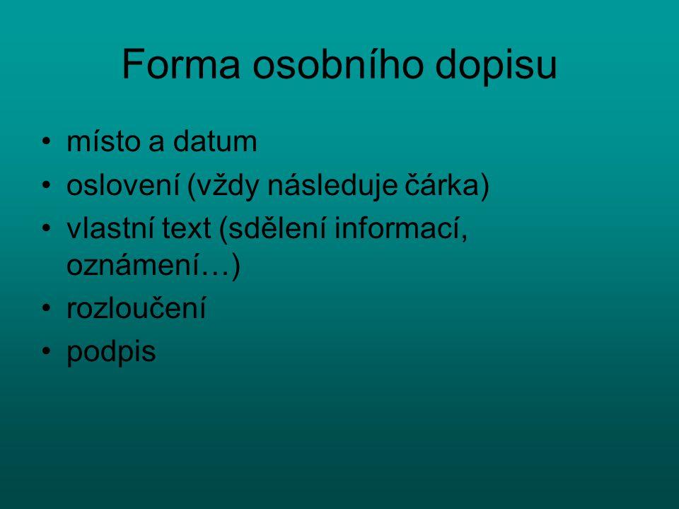 Forma osobního dopisu místo a datum oslovení (vždy následuje čárka) vlastní text (sdělení informací, oznámení…) rozloučení podpis
