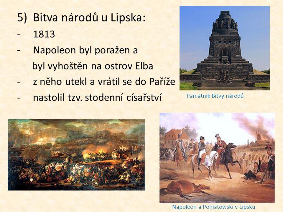 5)Bitva národů u Lipska: -1813 -N-Napoleon byl poražen a byl vyhoštěn na ostrov Elba -z-z něho utekl a vrátil se do Paříže -n-nastolil tzv. stodenní c