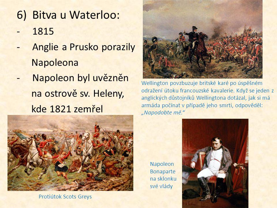 6)Bitva u Waterloo: -1815 -A-Anglie a Prusko porazily Napoleona -N-Napoleon byl uvězněn na ostrově sv. Heleny, kde 1821 zemřel Napoleon Bonaparte na s