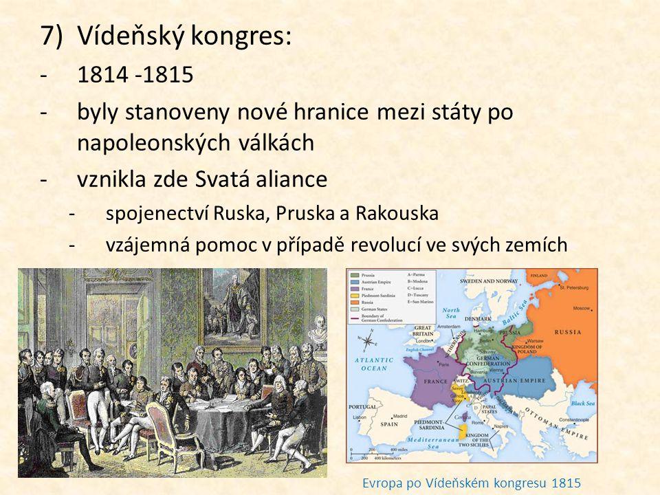 7)Vídeňský kongres: -1814 -1815 -b-byly stanoveny nové hranice mezi státy po napoleonských válkách -v-vznikla zde Svatá aliance -s-spojenectví Ruska,