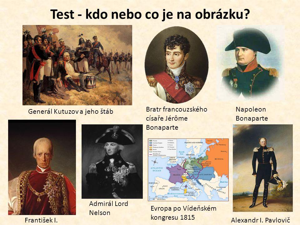 Test - kdo nebo co je na obrázku? Generál Kutuzov a jeho štáb Bratr francouzského císaře Jérôme Bonaparte Admirál Lord Nelson František I. Napoleon Bo