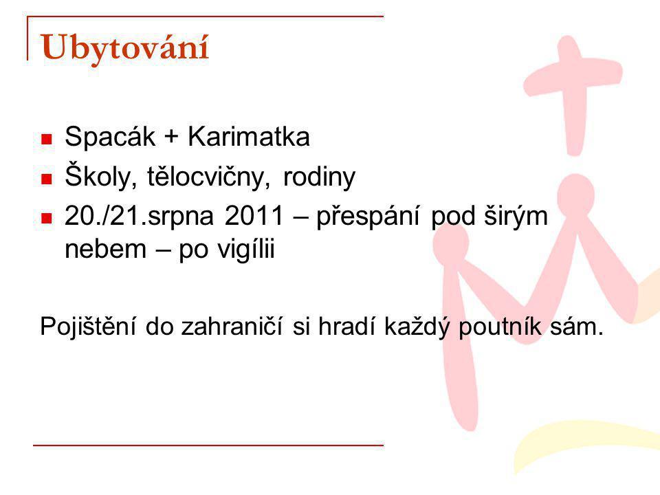 Ubytování Spacák + Karimatka Školy, tělocvičny, rodiny 20./21.srpna 2011 – přespání pod širým nebem – po vigílii Pojištění do zahraničí si hradí každý poutník sám.