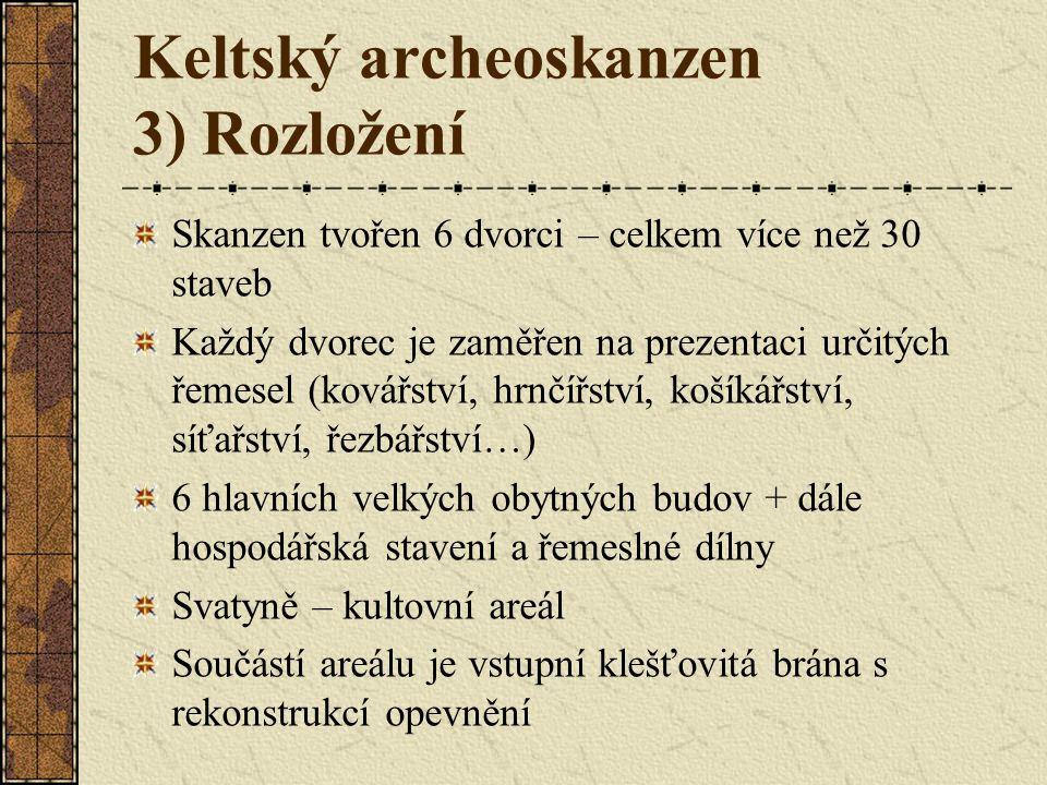 Keltský archeoskanzen 3) Rozložení Skanzen tvořen 6 dvorci – celkem více než 30 staveb Každý dvorec je zaměřen na prezentaci určitých řemesel (kovářství, hrnčířství, košíkářství, síťařství, řezbářství…) 6 hlavních velkých obytných budov + dále hospodářská stavení a řemeslné dílny Svatyně – kultovní areál Součástí areálu je vstupní klešťovitá brána s rekonstrukcí opevnění