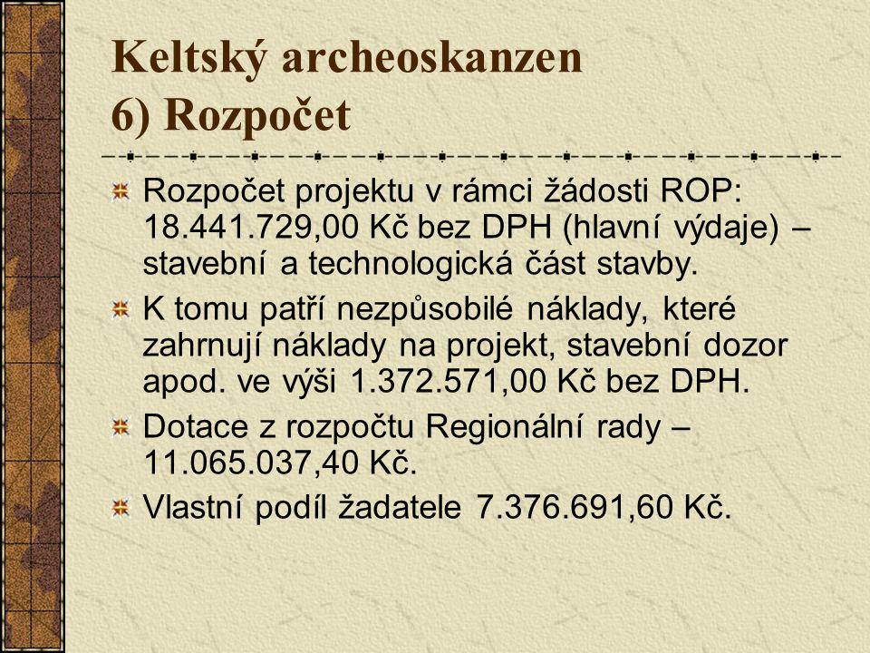 Keltský archeoskanzen 6) Rozpočet Rozpočet projektu v rámci žádosti ROP: 18.441.729,00 Kč bez DPH (hlavní výdaje) – stavební a technologická část stavby.