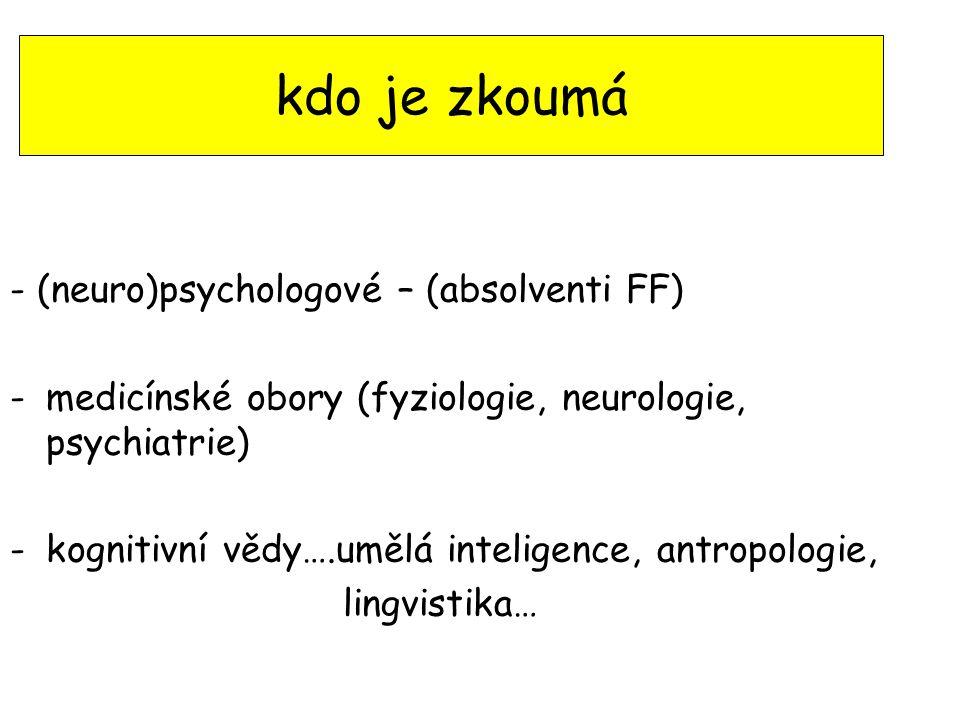 kdo je zkoumá - (neuro)psychologové – (absolventi FF) -medicínské obory (fyziologie, neurologie, psychiatrie) -kognitivní vědy….umělá inteligence, ant