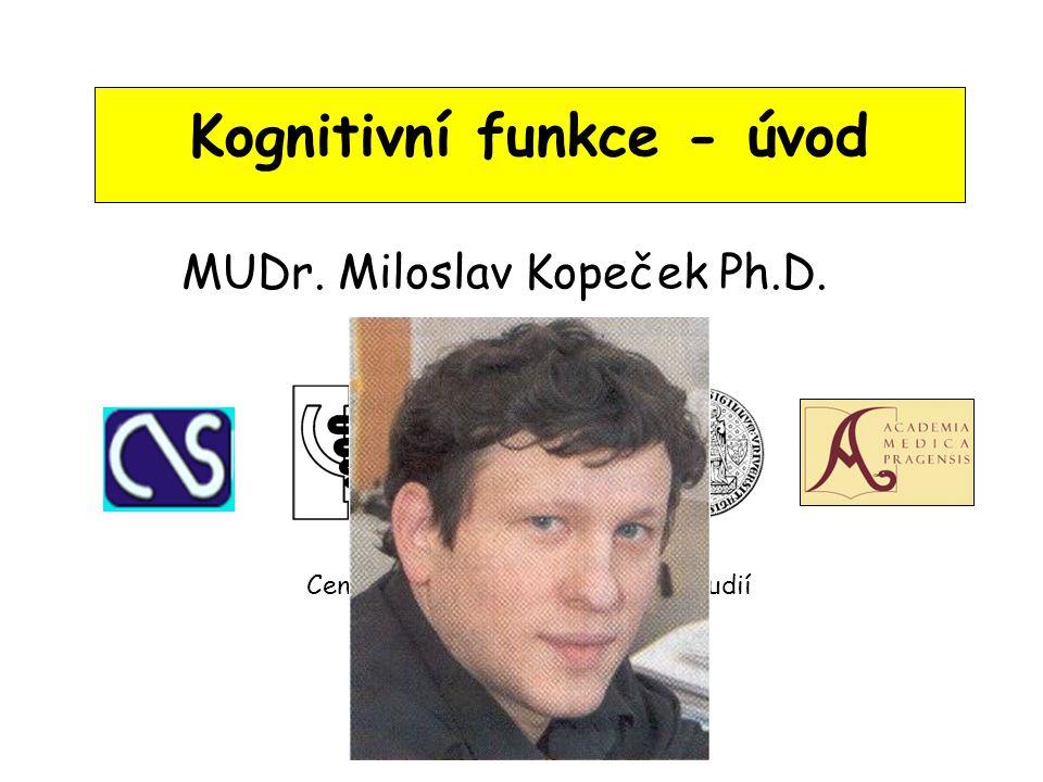 Kognitivní funkce - úvod MUDr. Miloslav Kopeček Ph.D. Centrum neuropsychiatrických studií Psychiatrické centrum Praha 3. lékařská fakulta UK, Praha IP