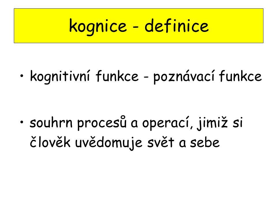 kognitivní funkce - poznávací funkce souhrn procesů a operací, jimiž si člověk uvědomuje svět a sebe kognice - definice