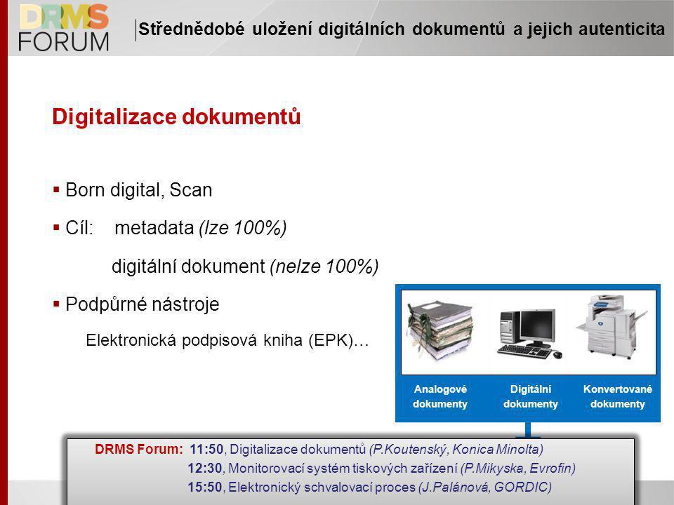 Digitalizace dokumentů  Born digital, Scan  Cíl: metadata (lze 100%) digitální dokument (nelze 100%)  Podpůrné nástroje Elektronická podpisová kniha (EPK)… Střednědobé uložení digitálních dokumentů a jejich autenticita Analogové dokumenty Digitální dokumenty Konvertované dokumenty DRMS Forum: 11:50, Digitalizace dokumentů (P.Koutenský, Konica Minolta) 12:30, Monitorovací systém tiskových zařízení (P.Mikyska, Evrofin) 15:50, Elektronický schvalovací proces (J.Palánová, GORDIC) DRMS Forum: 11:50, Digitalizace dokumentů (P.Koutenský, Konica Minolta) 12:30, Monitorovací systém tiskových zařízení (P.Mikyska, Evrofin) 15:50, Elektronický schvalovací proces (J.Palánová, GORDIC)