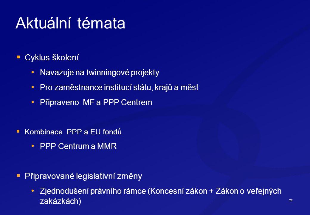 22 Aktuální témata  Cyklus školení Navazuje na twinningové projekty Pro zaměstnance institucí státu, krajů a měst Připraveno MF a PPP Centrem  Kombinace PPP a EU fondů PPP Centrum a MMR  Připravované legislativní změny Zjednodušení právního rámce (Koncesní zákon + Zákon o veřejných zakázkách)