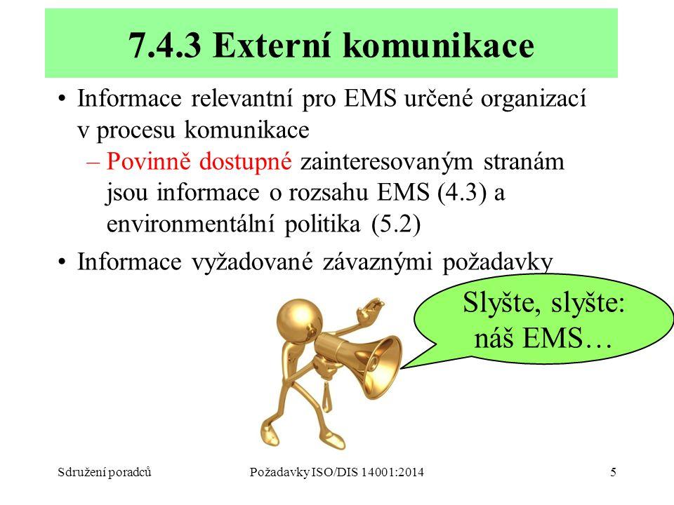 Informace relevantní pro EMS určené organizací v procesu komunikace –Povinně dostupné zainteresovaným stranám jsou informace o rozsahu EMS (4.3) a environmentální politika (5.2) Informace vyžadované závaznými požadavky Sdružení poradcůPožadavky ISO/DIS 14001:20145 7.4.3 Externí komunikace Slyšte, slyšte: náš EMS…