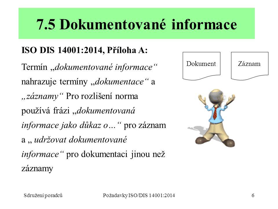 """Sdružení poradcůPožadavky ISO/DIS 14001:20146 ISO DIS 14001:2014, Příloha A: Termín """"dokumentované informace nahrazuje termíny """"dokumentace a """"záznamy Pro rozlišení norma používá frázi """"dokumentovaná informace jako důkaz o… pro záznam a """" udržovat dokumentované informace pro dokumentaci jinou než záznamy 7.5 Dokumentované informace DokumentZáznam"""