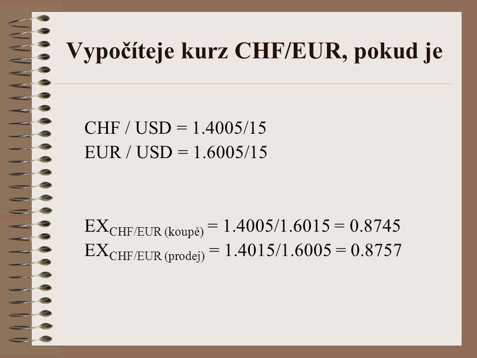 Vypočíteje kurz CHF/EUR, pokud je CHF / USD = 1.4005/15 EUR / USD = 1.6005/15 EX CHF/EUR (koupě) = 1.4005/1.6015 = 0.8745 EX CHF/EUR (prodej) = 1.4015