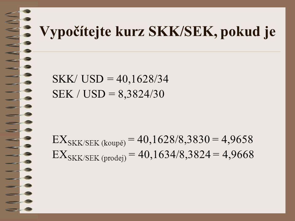 Vypočítejte kurz SKK/SEK, pokud je SKK/ USD = 40,1628/34 SEK / USD = 8,3824/30 EX SKK/SEK (koupě) = 40,1628/8,3830 = 4,9658 EX SKK/SEK (prodej) = 40,1