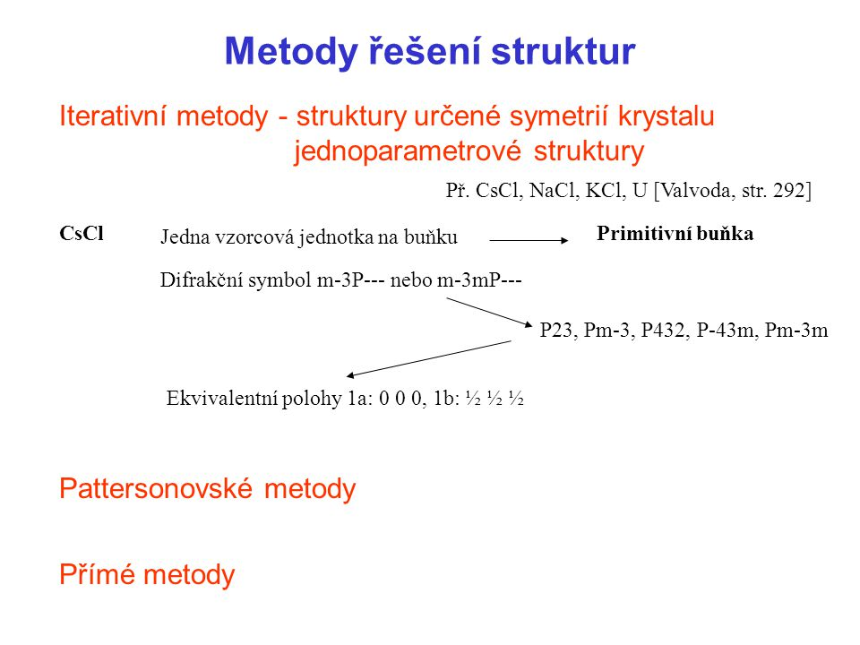 Metody řešení struktur Iterativní metody - struktury určené symetrií krystalu jednoparametrové struktury Pattersonovské metody Přímé metody Př. CsCl,
