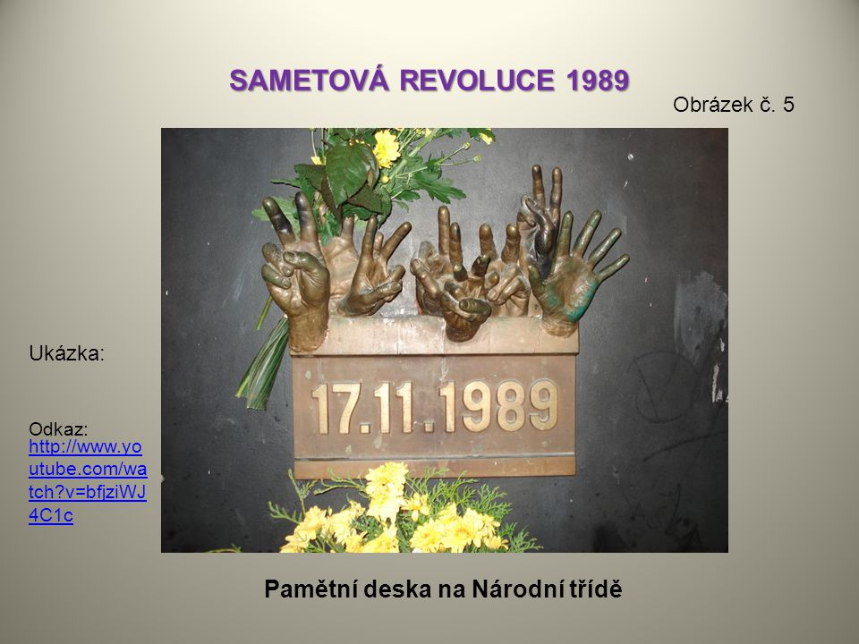 SAMETOVÁ REVOLUCE 1989 http://www.yo utube.com/wa tch?v=bfjziWJ 4C1c Ukázka: Odkaz: Pamětní deska na Národní třídě Obrázek č. 5