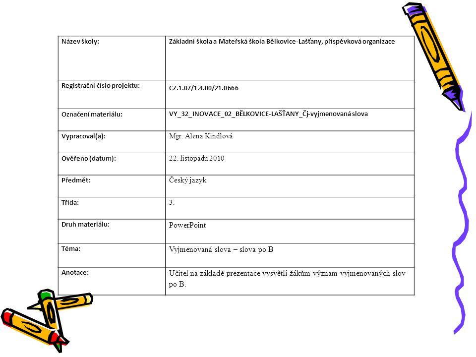 Název školy:Základní škola a Mateřská škola Bělkovice-Lašťany, příspěvková organizace Registrační číslo projektu: CZ.1.07/1.4.00/21.0666 Označení materiálu: VY_32_INOVACE_02_BĚLKOVICE-LAŠŤANY_Čj-vyjmenovaná slova Vypracoval(a): Mgr.