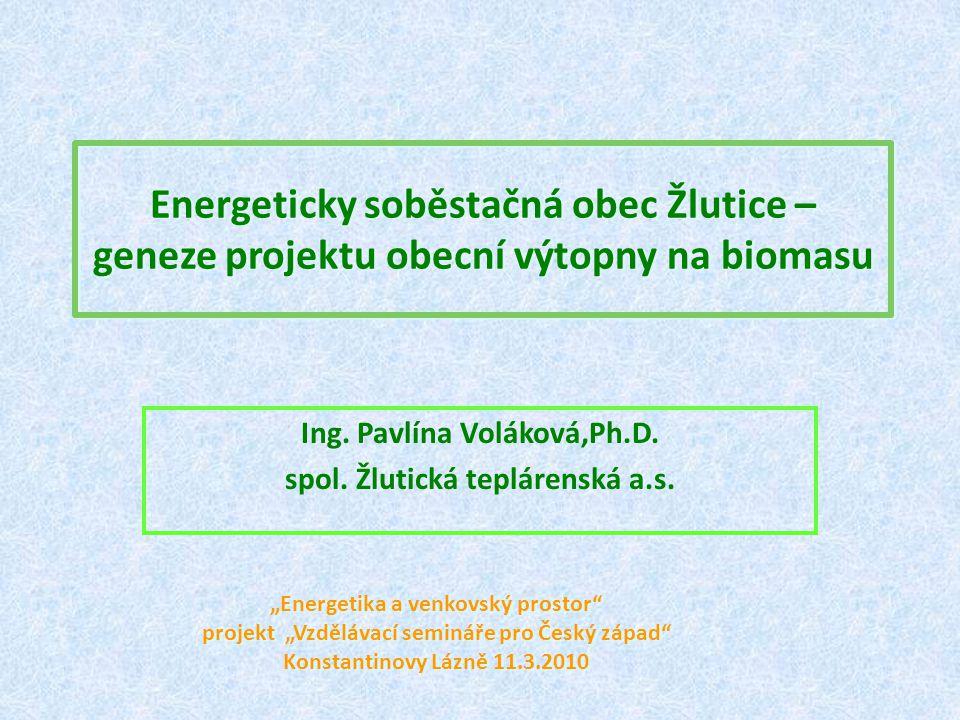 """Energeticky soběstačná obec Žlutice – geneze projektu obecní výtopny na biomasu Ing. Pavlína Voláková,Ph.D. spol. Žlutická teplárenská a.s. """"Energetik"""