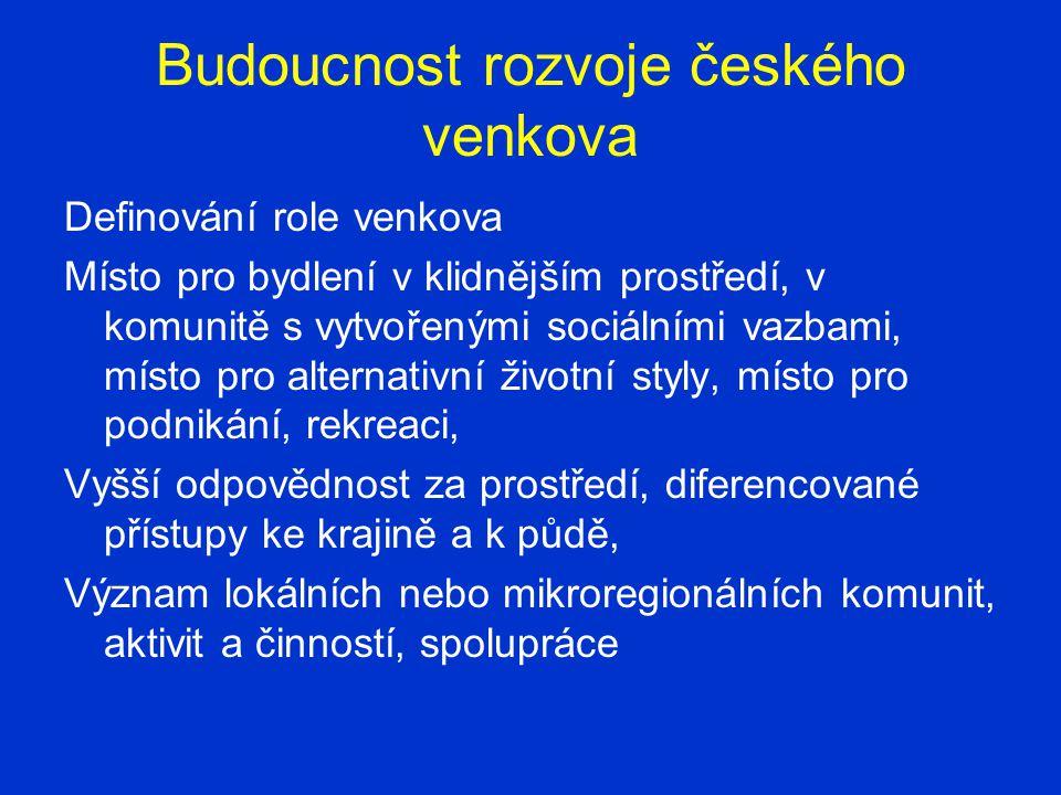 Budoucnost rozvoje českého venkova Definování role venkova Místo pro bydlení v klidnějším prostředí, v komunitě s vytvořenými sociálními vazbami, místo pro alternativní životní styly, místo pro podnikání, rekreaci, Vyšší odpovědnost za prostředí, diferencované přístupy ke krajině a k půdě, Význam lokálních nebo mikroregionálních komunit, aktivit a činností, spolupráce