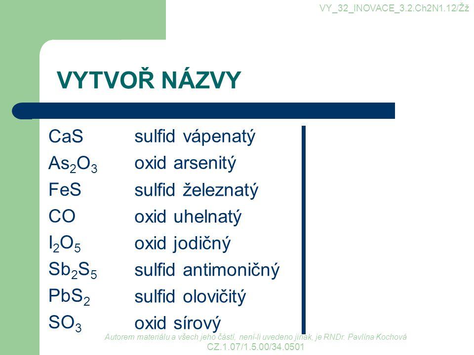 VYTVOŘ NÁZVY CaS As 2 O 3 FeS CO I 2 O 5 Sb 2 S 5 PbS 2 SO 3 sulfid vápenatý oxid arsenitý sulfid železnatý oxid uhelnatý oxid jodičný sulfid antimoni