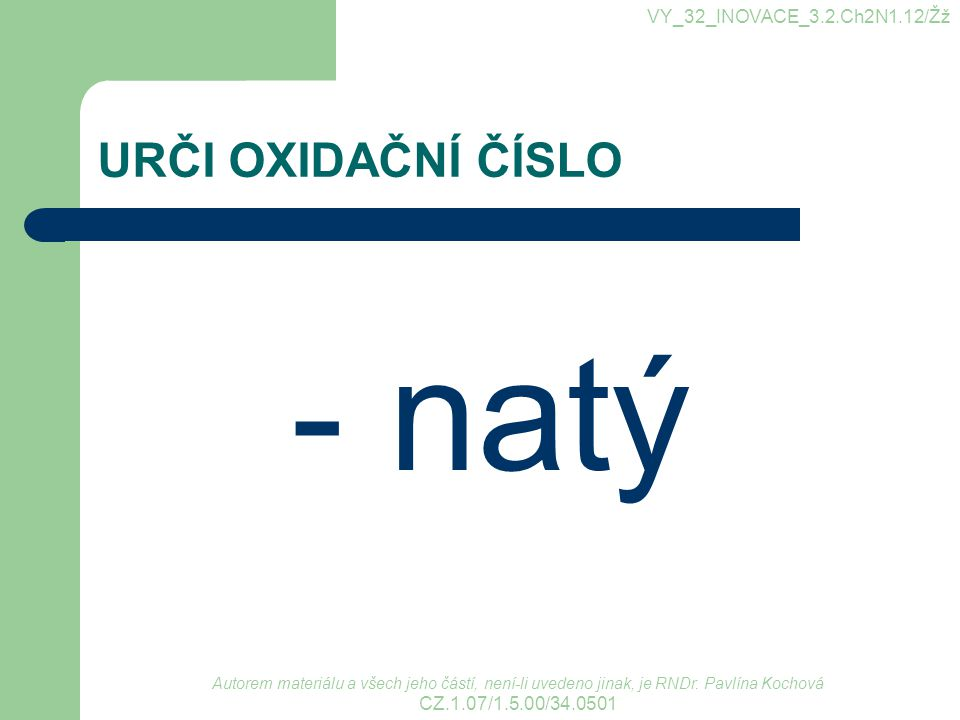 URČI OXIDAČNÍ ČÍSLO - natý VY_32_INOVACE_3.2.Ch2N1.12/Žž Autorem materiálu a všech jeho částí, není-li uvedeno jinak, je RNDr. Pavlína Kochová CZ.1.07