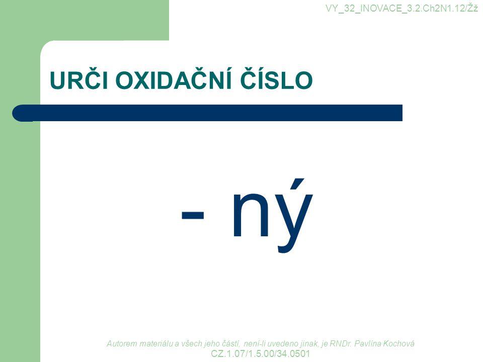 URČI OXIDAČNÍ ČÍSLO - ný VY_32_INOVACE_3.2.Ch2N1.12/Žž Autorem materiálu a všech jeho částí, není-li uvedeno jinak, je RNDr. Pavlína Kochová CZ.1.07/1