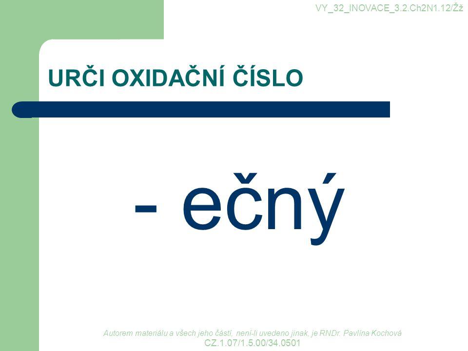 URČI OXIDAČNÍ ČÍSLO - ečný VY_32_INOVACE_3.2.Ch2N1.12/Žž Autorem materiálu a všech jeho částí, není-li uvedeno jinak, je RNDr. Pavlína Kochová CZ.1.07