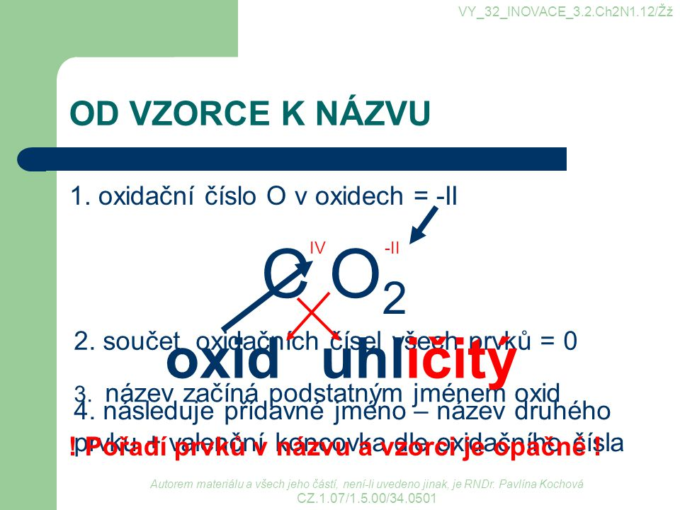 OD VZORCE K NÁZVU 1. oxidační číslo O v oxidech = -II C O 2 -IIIV 2. součet oxidačních čísel všech prvků = 0 3. název začíná podstatným jménem oxid ox
