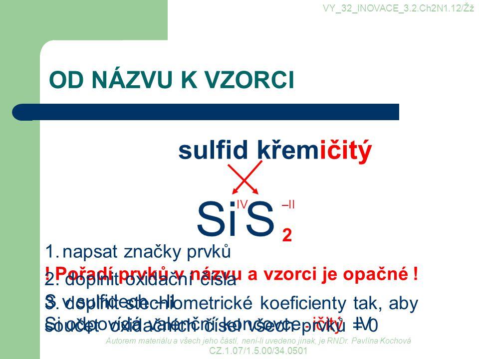 VYTVOŘ VZORCE sulfid sodný oxid siřičitý oxid vápenatý sulfid železitý oxid fosforečný oxid wolframový oxid osmičelý oxid chloristý Na 2 S SO 2 CaO Fe 2 S 3 P 2 O 5 WO 3 OsO 4 Cl 2 O 7 VY_32_INOVACE_3.2.Ch2N1.12/Žž Autorem materiálu a všech jeho částí, není-li uvedeno jinak, je RNDr.