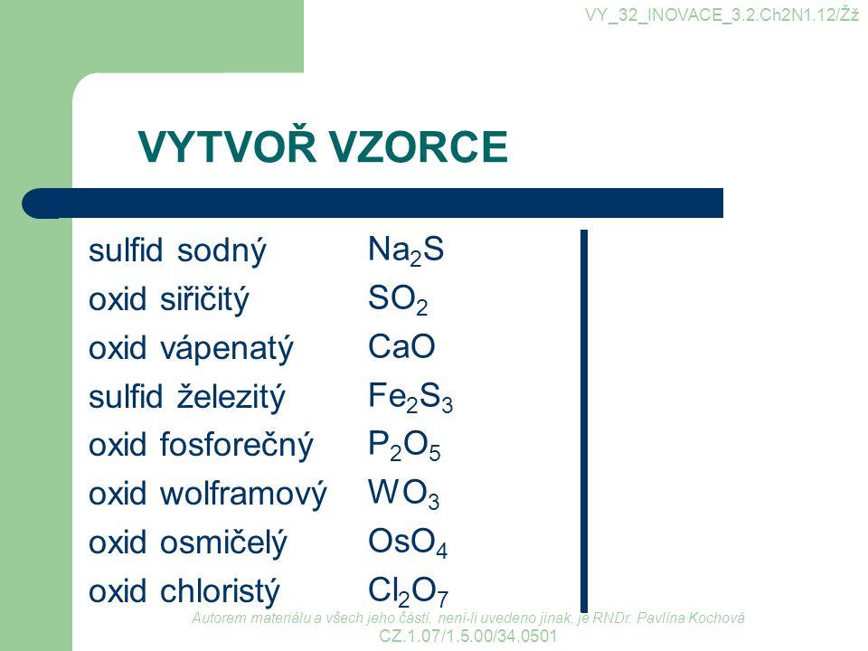 VYTVOŘ NÁZVY CaS As 2 O 3 FeS CO I 2 O 5 Sb 2 S 5 PbS 2 SO 3 sulfid vápenatý oxid arsenitý sulfid železnatý oxid uhelnatý oxid jodičný sulfid antimoničný sulfid olovičitý oxid sírový VY_32_INOVACE_3.2.Ch2N1.12/Žž Autorem materiálu a všech jeho částí, není-li uvedeno jinak, je RNDr.