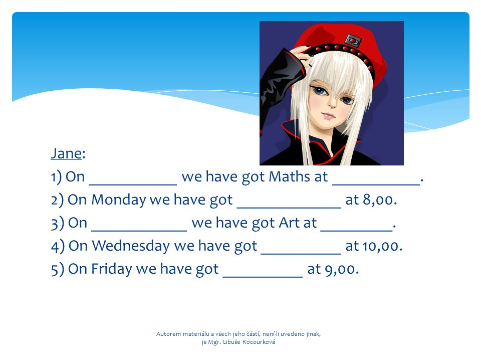 Jane: 1) On ___________ we have got Maths at ___________. 2) On Monday we have got _____________ at 8,00. 3) On ____________ we have got Art at ______