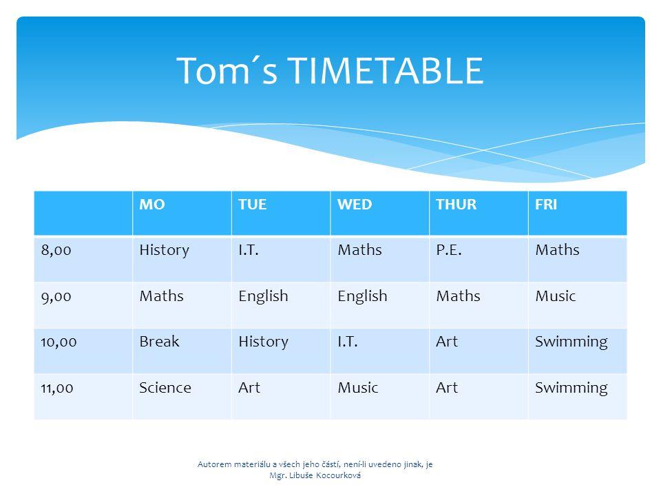 MOTUEWEDTHURFRI 8,00HistoryI.T.MathsP.E.Maths 9,00MathsEnglish MathsMusic 10,00BreakHistoryI.T.ArtSwimming 11,00ScienceArtMusicArtSwimming Tom´s TIMETABLE Autorem materiálu a všech jeho částí, není-li uvedeno jinak, je Mgr.