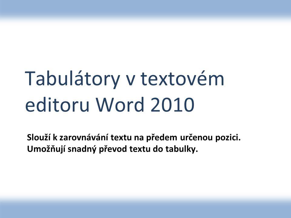 Tabulátory v textovém editoru Word 2010 Slouží k zarovnávání textu na předem určenou pozici. Umožňují snadný převod textu do tabulky.