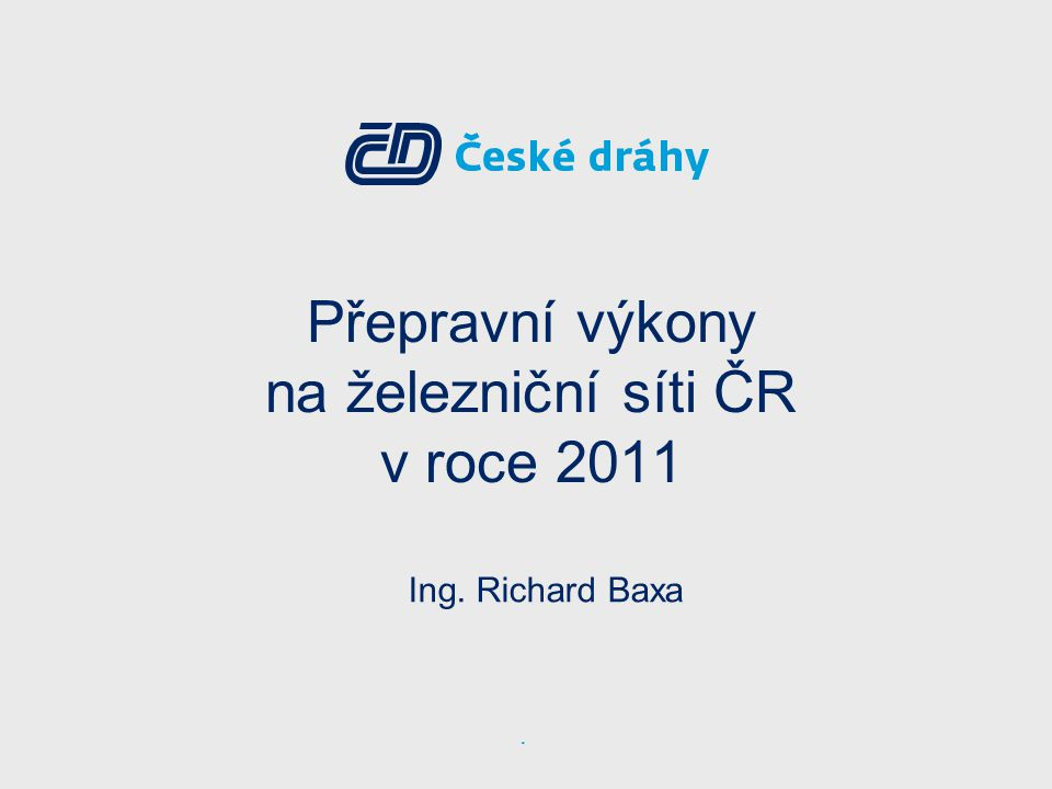Přepravní výkony na železniční síti ČR v roce 2011 Ing. Richard Baxa.