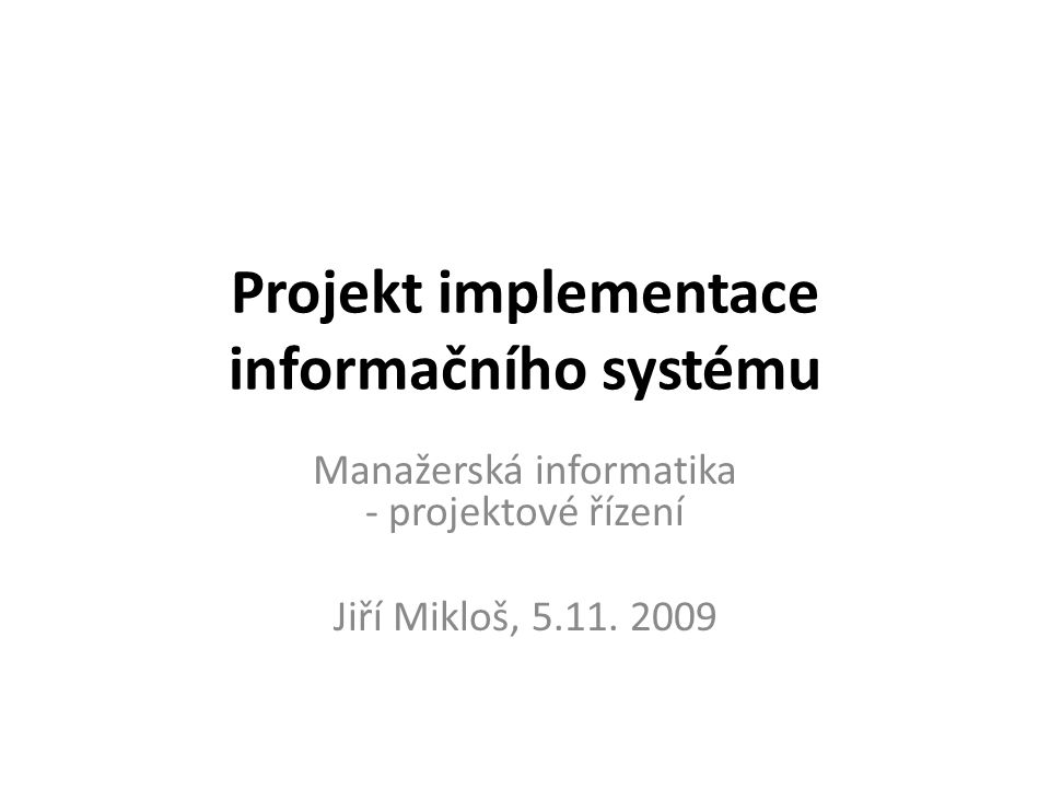 Projekt implementace informačního systému Manažerská informatika - projektové řízení Jiří Mikloš, 5.11. 2009