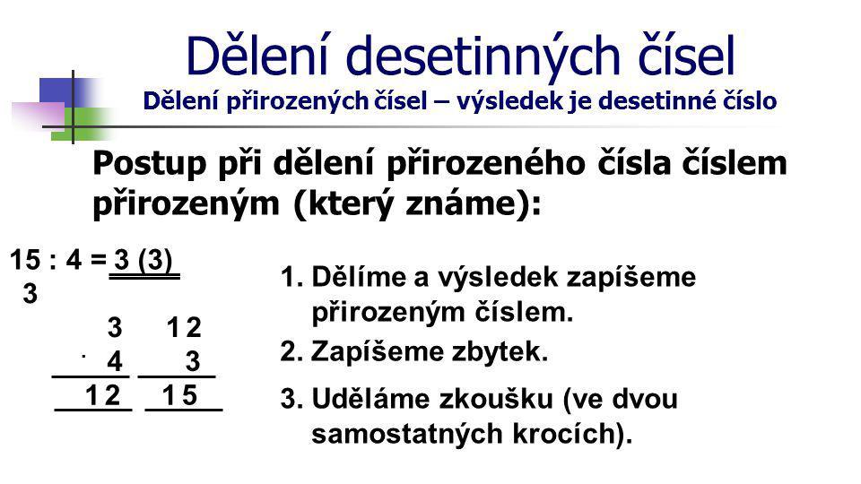 Dělení desetinných čísel Dělení přirozených čísel – výsledek je desetinné číslo Postup při dělení přirozeného čísla číslem přirozeným (beze zbytku): 15 : 4 =3, 30 7 2 1.