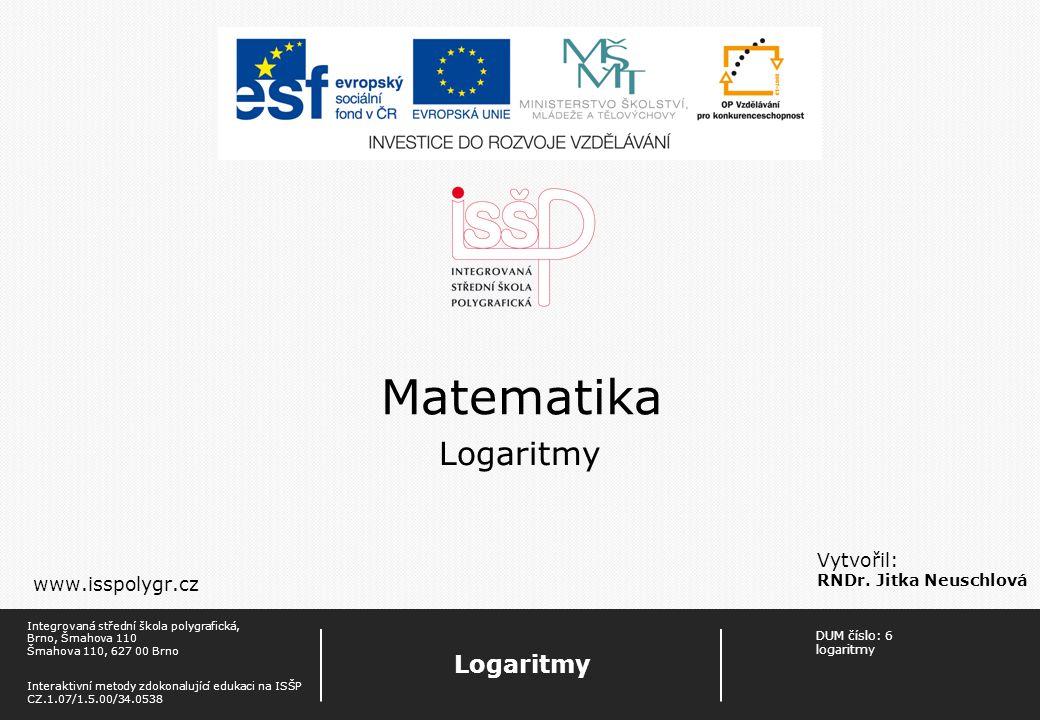 DUM číslo: 1 Logaritmy Strana: 1 Logaritmy Integrovaná střední škola polygrafická, Brno, Šmahova 110 Šmahova 110, 627 00 Brno Interaktivní metody zdokonalující edukaci na ISŠP CZ.1.07/1.5.00/34.0538 Matematika Vytvořil: RNDr.