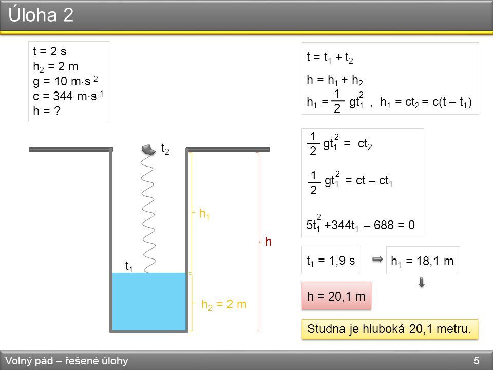 Úloha 2 Volný pád – řešené úlohy 5 h1h1 h 2 = 2 m h t1t1 t2t2 t = t 1 + t 2 h = h 1 + h 2 h 1 = gt 1, h 1 = ct 2 = c(t – t 1 ) 1212 2 t = 2 s h 2 = 2 m g = 10 m s -2 c = 344 m s -1 h = ?...