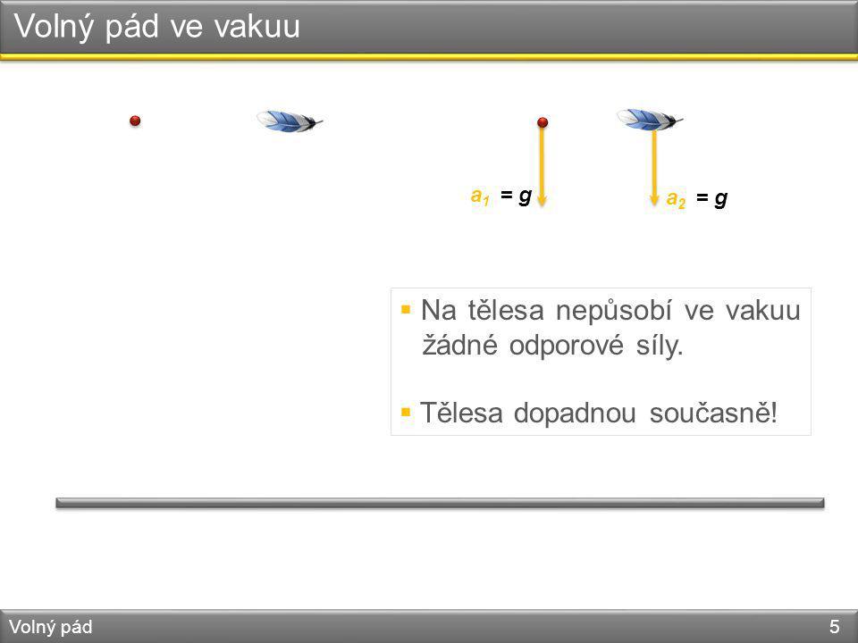 Volný pád ve vakuu Volný pád 5 a 1 = g a 2 = g  Na tělesa nepůsobí ve vakuu žádné odporové síly.