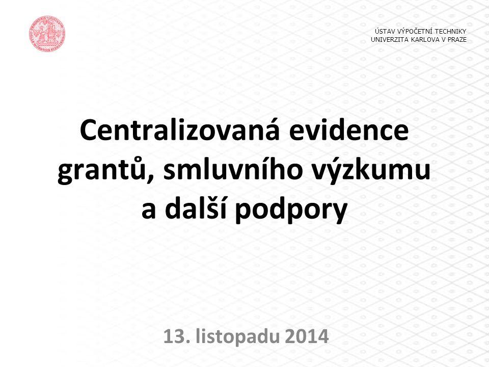 Centralizovaná evidence grantů, smluvního výzkumu a další podpory 13. listopadu 2014 ÚSTAV VÝPOČETNÍ TECHNIKY UNIVERZITA KARLOVA V PRAZE