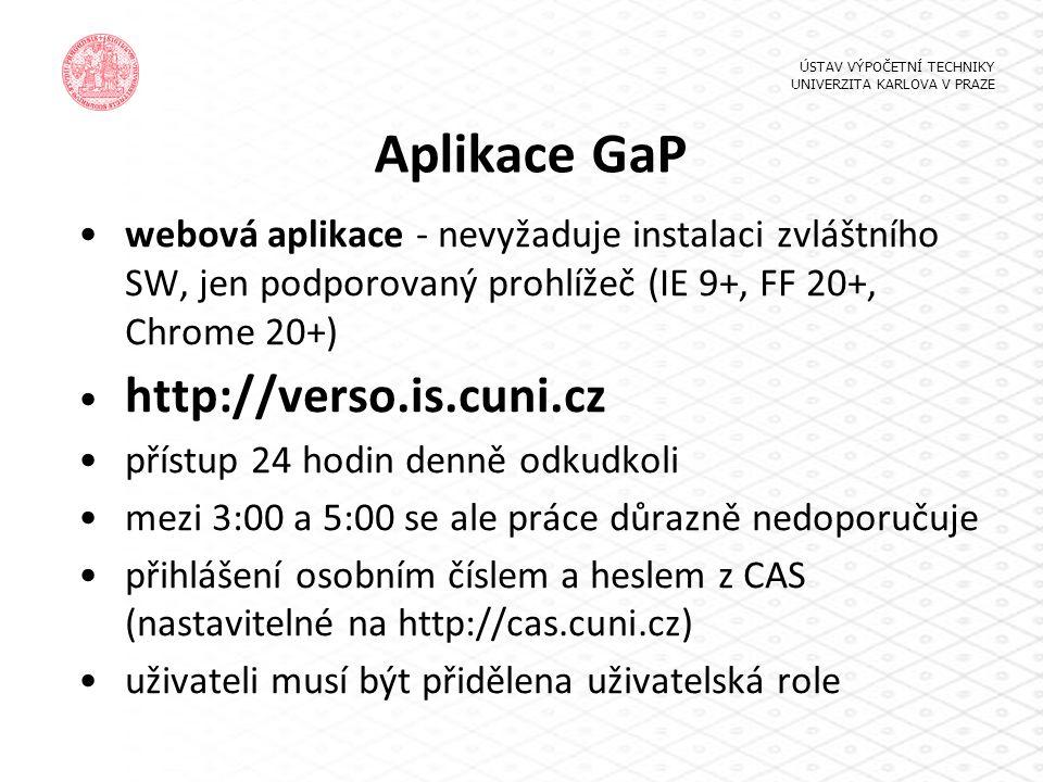 Aplikace GaP webová aplikace - nevyžaduje instalaci zvláštního SW, jen podporovaný prohlížeč (IE 9+, FF 20+, Chrome 20+) http://verso.is.cuni.cz přístup 24 hodin denně odkudkoli mezi 3:00 a 5:00 se ale práce důrazně nedoporučuje přihlášení osobním číslem a heslem z CAS (nastavitelné na http://cas.cuni.cz) uživateli musí být přidělena uživatelská role ÚSTAV VÝPOČETNÍ TECHNIKY UNIVERZITA KARLOVA V PRAZE