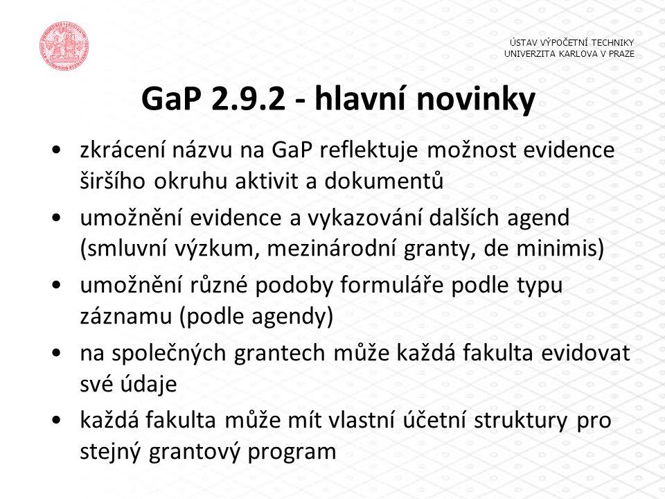 GaP 2.9.2 - hlavní novinky zkrácení názvu na GaP reflektuje možnost evidence širšího okruhu aktivit a dokumentů umožnění evidence a vykazování dalších agend (smluvní výzkum, mezinárodní granty, de minimis) umožnění různé podoby formuláře podle typu záznamu (podle agendy) na společných grantech může každá fakulta evidovat své údaje každá fakulta může mít vlastní účetní struktury pro stejný grantový program ÚSTAV VÝPOČETNÍ TECHNIKY UNIVERZITA KARLOVA V PRAZE