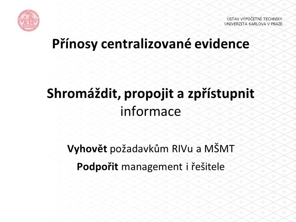 Přínosy centralizované evidence Shromáždit, propojit a zpřístupnit informace Vyhovět požadavkům RIVu a MŠMT Podpořit management i řešitele ÚSTAV VÝPOČ