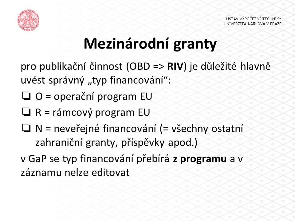 """Mezinárodní granty pro publikační činnost (OBD => RIV) je důležité hlavně uvést správný """"typ financování : ❏ O = operační program EU ❏ R = rámcový program EU ❏ N = neveřejné financování (= všechny ostatní zahraniční granty, příspěvky apod.) v GaP se typ financování přebírá z programu a v záznamu nelze editovat ÚSTAV VÝPOČETNÍ TECHNIKY UNIVERZITA KARLOVA V PRAZE"""