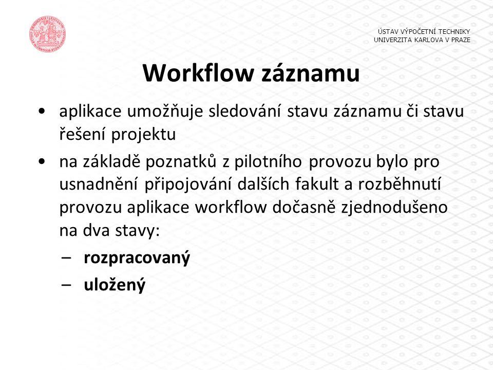 Workflow záznamu aplikace umožňuje sledování stavu záznamu či stavu řešení projektu na základě poznatků z pilotního provozu bylo pro usnadnění připojování dalších fakult a rozběhnutí provozu aplikace workflow dočasně zjednodušeno na dva stavy: –rozpracovaný –uložený ÚSTAV VÝPOČETNÍ TECHNIKY UNIVERZITA KARLOVA V PRAZE