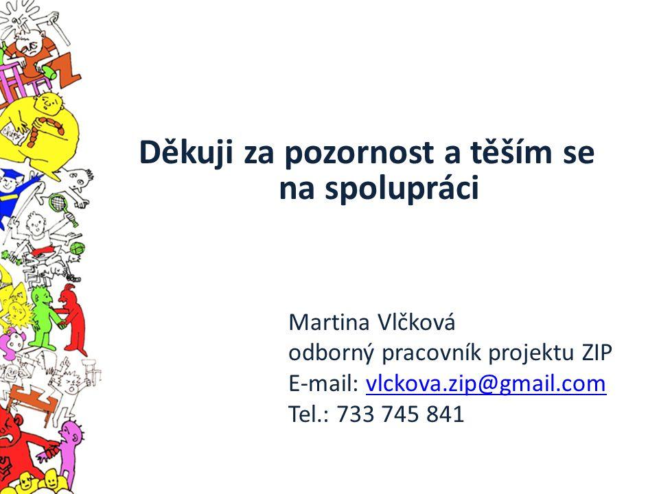 Děkuji za pozornost a těším se na spolupráci Martina Vlčková odborný pracovník projektu ZIP E-mail: vlckova.zip@gmail.comvlckova.zip@gmail.com Tel.: 7