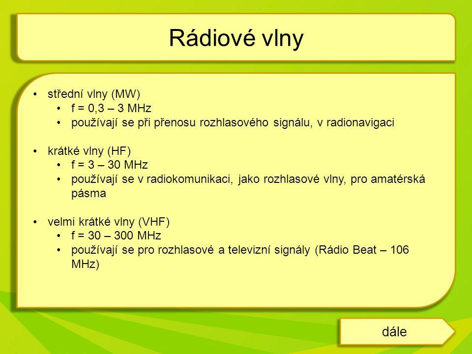 střední vlny (MW) f = 0,3 – 3 MHz používají se při přenosu rozhlasového signálu, v radionavigaci krátké vlny (HF) f = 3 – 30 MHz používají se v radiokomunikaci, jako rozhlasové vlny, pro amatérská pásma velmi krátké vlny (VHF) f = 30 – 300 MHz používají se pro rozhlasové a televizní signály (Rádio Beat – 106 MHz) Rádiové vlny dále